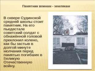 Памятник воинам - землякам В сквере Судинской средней школы стоит памятник. Н