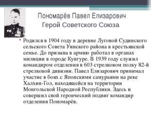 Пономарёв Павел Елизарович Герой Советского Союза Родился в 1904 году в дерев