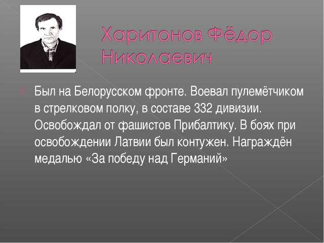 Был на Белорусском фронте. Воевал пулемётчиком в стрелковом полку, в составе...