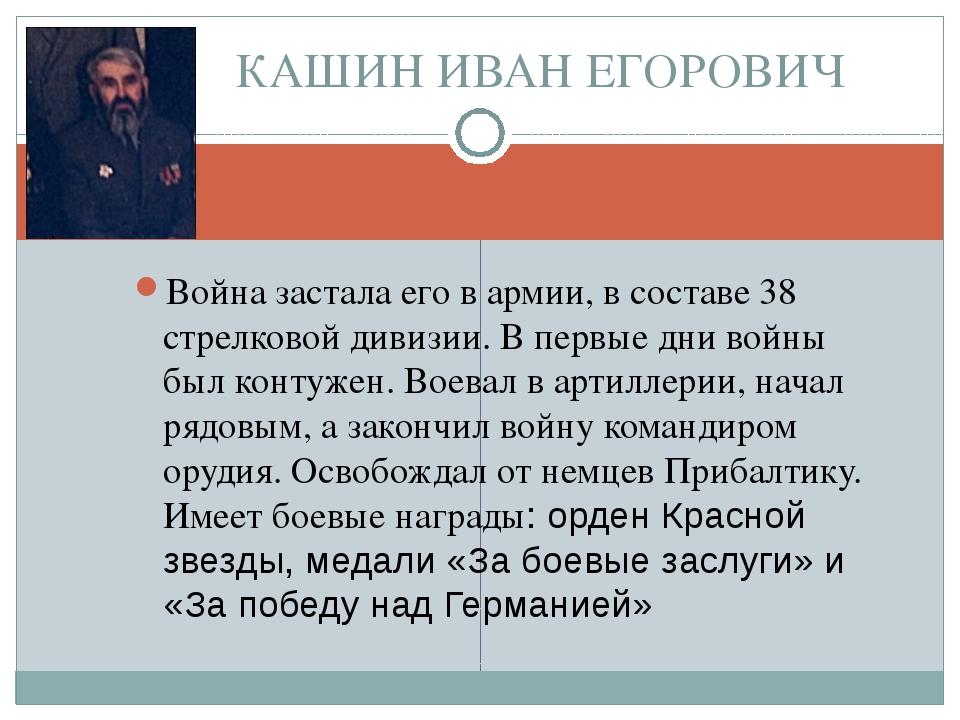 КАШИН ИВАН ЕГОРОВИЧ Война застала его в армии, в составе 38 стрелковой дивизи...