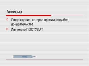 Аксиома Утверждение, которое принимается без доказательства Или иначе ПОСТУЛА