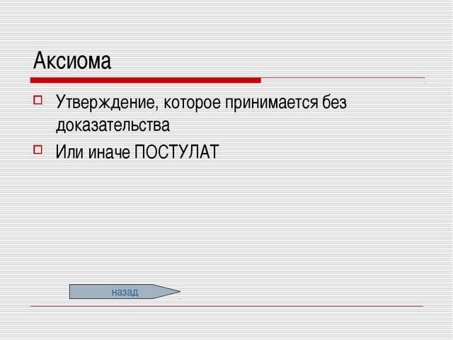 Аксиома Утверждение, которое принимается без доказательства Или иначе ПОСТУЛА...