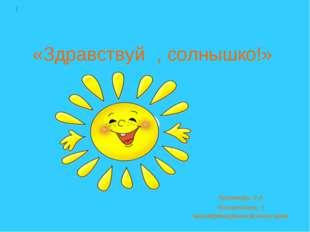 «Здравствуй, солнышко!» Хисамова Э.А Воспитатель 1 квалификационной категори
