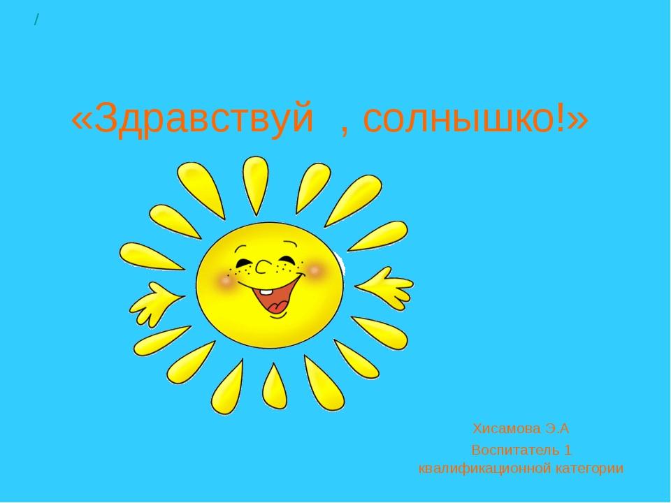 «Здравствуй, солнышко!» Хисамова Э.А Воспитатель 1 квалификационной категори...