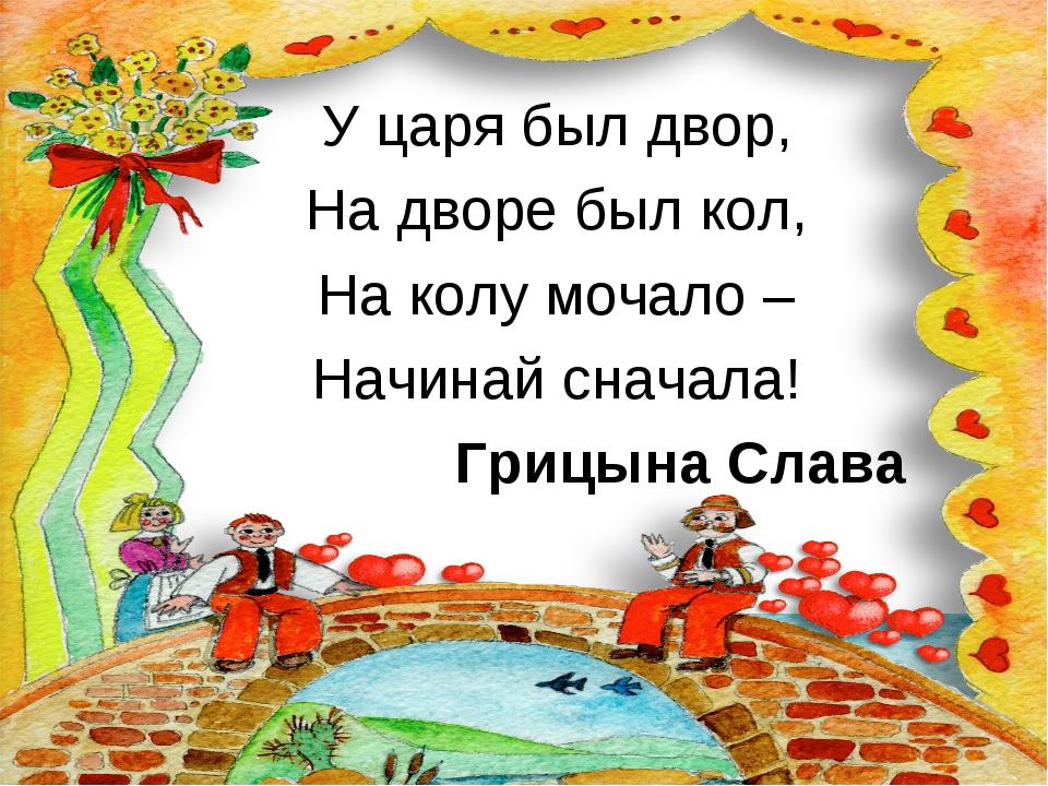 У царя был двор, На дворе был кол, На колу мочало – Начинай сначала! Грицына...
