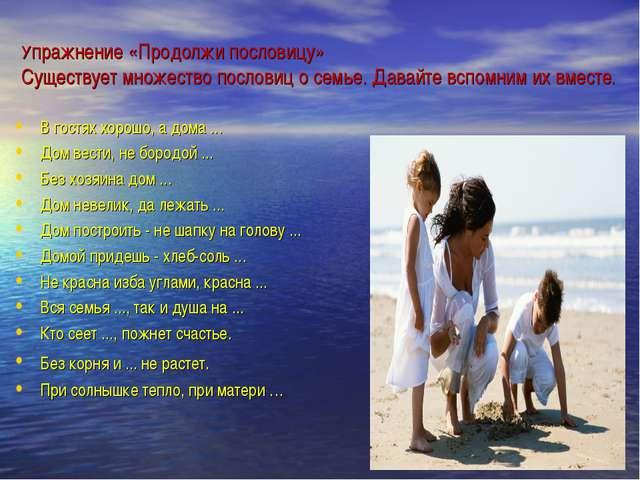 Упражнение «Продолжи пословицу» Существует множество пословиц о семье. Давай...