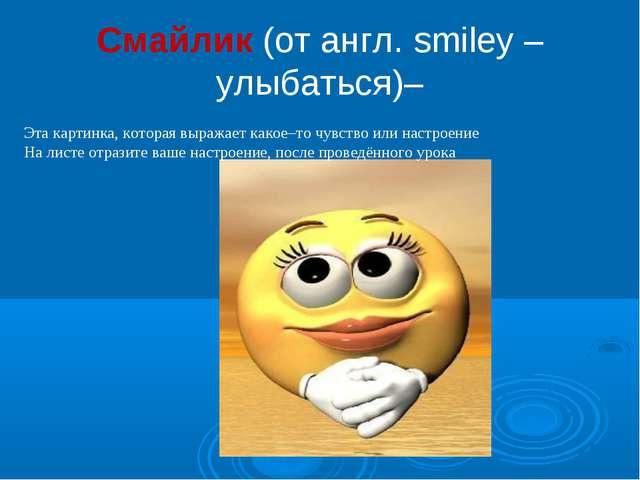 Смайлик (от англ. smiley – улыбаться)– Эта картинка, которая выражает какое–т...