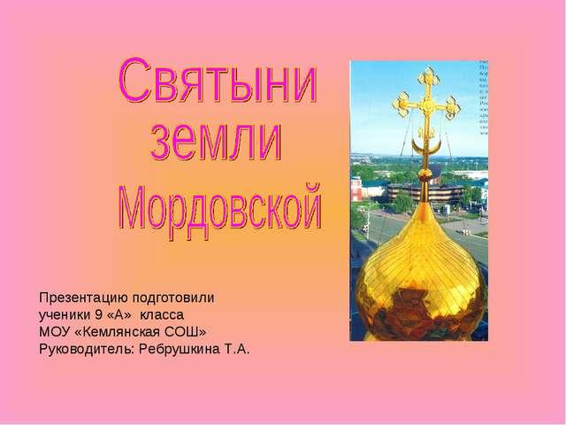 Презентацию подготовили ученики 9 «А» класса МОУ «Кемлянская СОШ» Руководител...