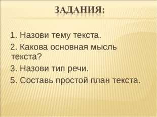 1. Назови тему текста.  2. Какова основная мысль текста?  3. Назови тип ре