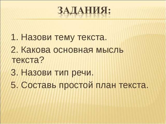 1. Назови тему текста.  2. Какова основная мысль текста?  3. Назови тип ре...