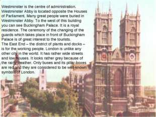 Westminster is the centre of administration. Westminster Abby is located oppo