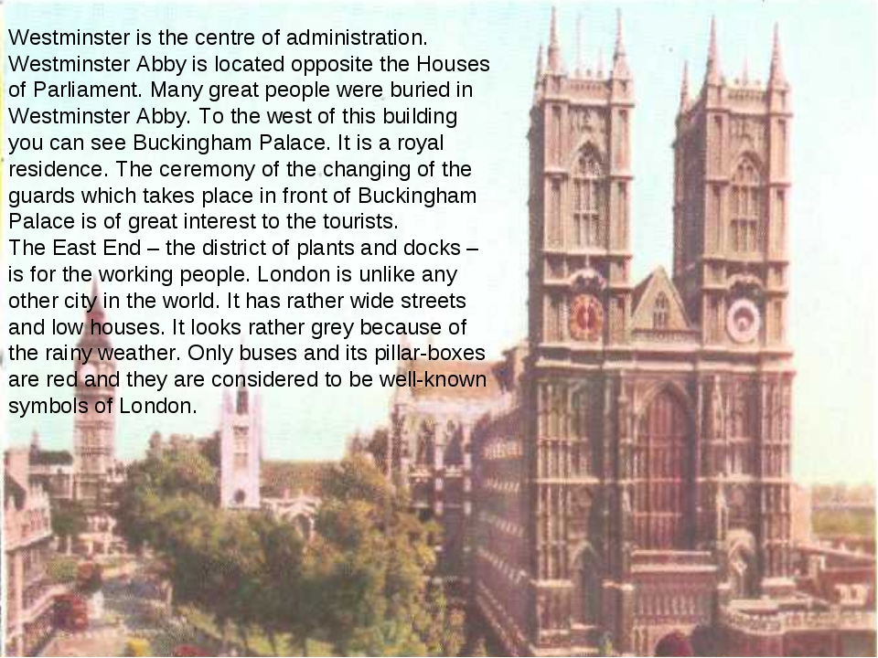 Westminster is the centre of administration. Westminster Abby is located oppo...
