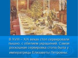 В XVIII – XIX веках стол сервировали пышно, с обилием украшений. Самая роскош