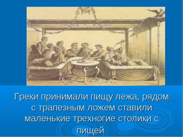 Греки принимали пищу лежа, рядом с трапезным ложем ставили маленькие трехноги...