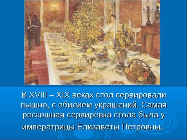 В XVIII – XIX веках стол сервировали пышно, с обилием украшений. Самая роскош...
