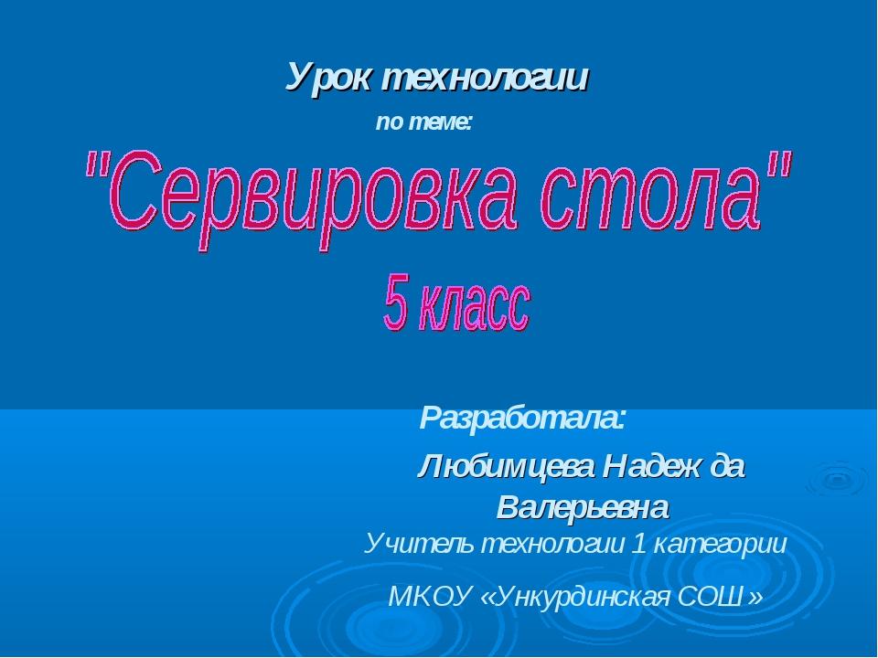 Урок технологии по теме: Разработала: Любимцева Надежда Валерьевна Учитель те...