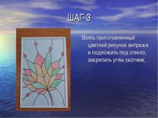 ШАГ 3 Взять приготовленный цветной рисунок витража и подложить под стекло, за