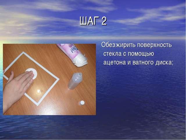 ШАГ 2 Обезжирить поверхность стекла с помощью ацетона и ватного диска;