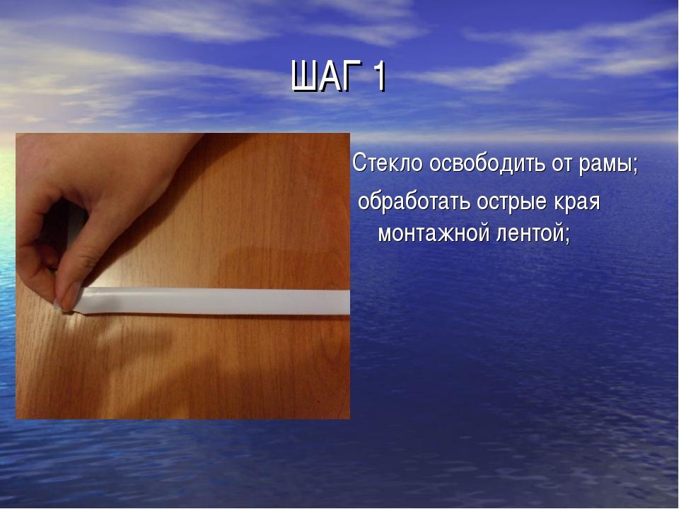 ШАГ 1 Стекло освободить от рамы; обработать острые края монтажной лентой;
