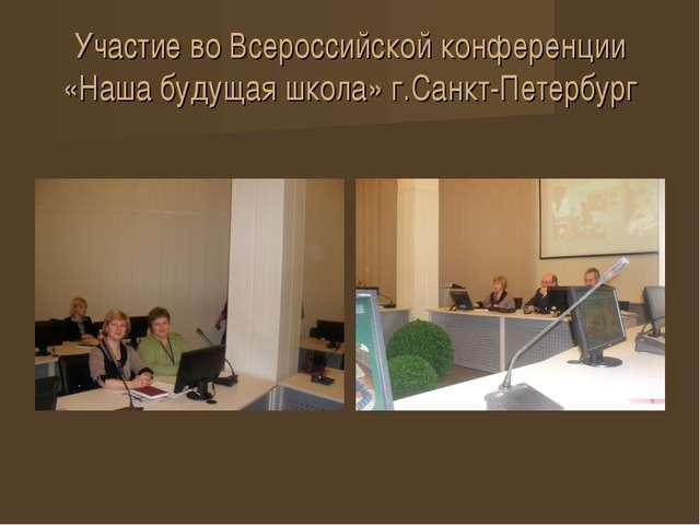 Участие во Всероссийской конференции «Наша будущая школа» г.Санкт-Петербург