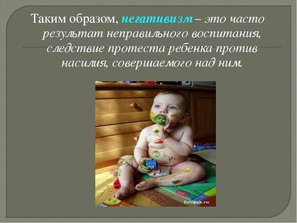 Таким образом, негативизм – это часто результат неправильного воспитания, сле...