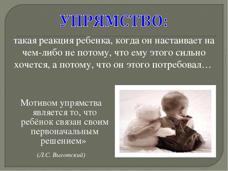 Мотивом упрямства является то, что ребёнок связан своим первоначальным решени...