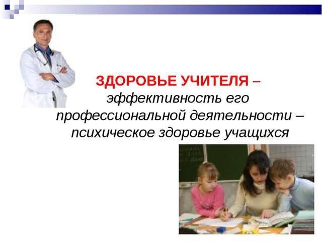 ЗДОРОВЬЕ УЧИТЕЛЯ – эффективность его профессиональной деятельности – психичес...