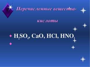 Перечисленные вещества- кислоты H2SO4, CaO, HCl, HNO3