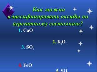 Как можно классифицировать оксиды по агрегатному состоянию? 1. CaO 2. K2O 3.