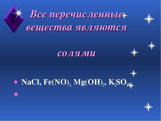 Все перечисленные вещества являются солями NaCl, Fe(NO)3, Mg(OH)2, K2SO4.
