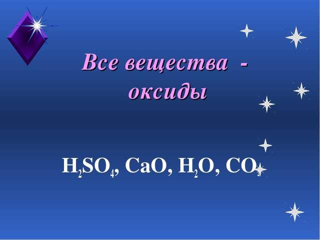 Все вещества - оксиды H2SO4, CaO, H2O, CO2