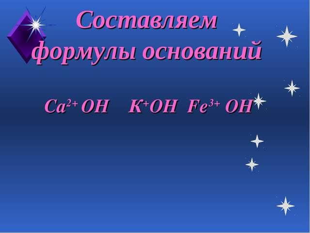 Составляем формулы оснований Са2+ ОН К+ОН Fe3+ OH