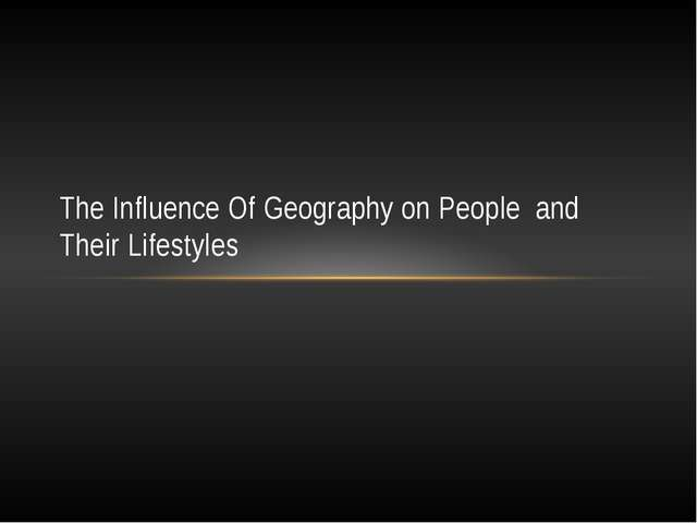 The Influence Of Geography on People  and Their Lifestyles