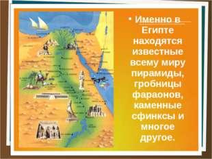 Именно в Египте находятся известные всему миру пирамиды, гробницы фараонов, к