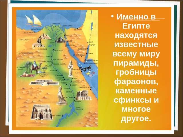 Именно в Египте находятся известные всему миру пирамиды, гробницы фараонов, к...