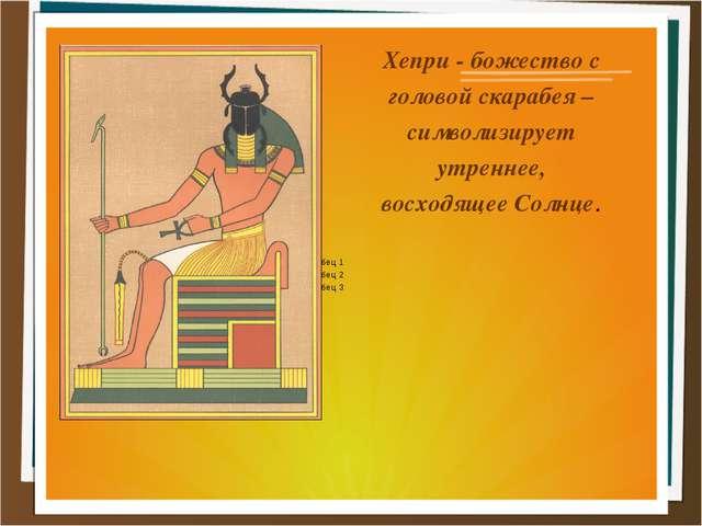 Хепри - божество с головой скарабея – символизирует утреннее, восходящее Солн...