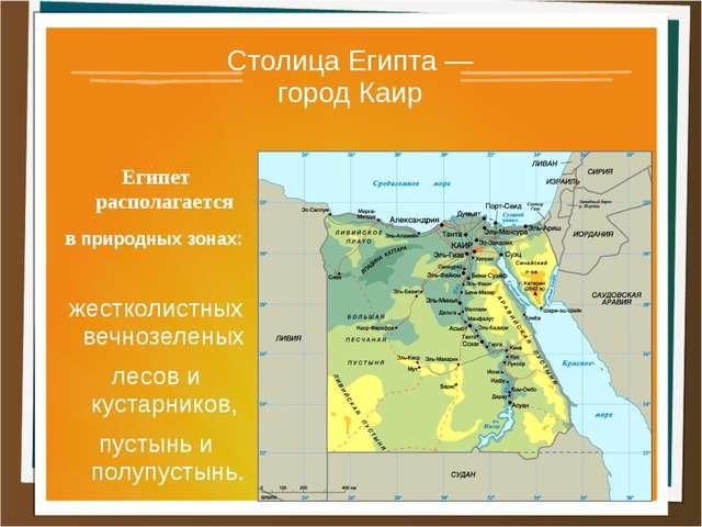 Столица Египта — город Каир Египет располагается в природных зонах: жестколис...