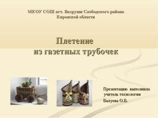 МКОУ СОШ пгт. Вахруши Слободского района Кировской области Плетение из газетн