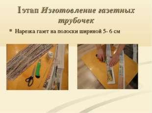 I этап Изготовление газетных трубочек Нарезка газет на полоски шириной 5- 6 см
