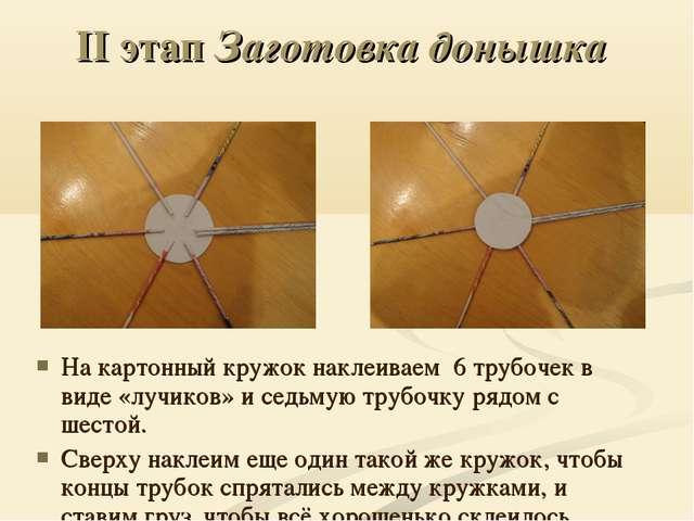 II этап Заготовка донышка На картонный кружок наклеиваем 6 трубочек в виде «л...