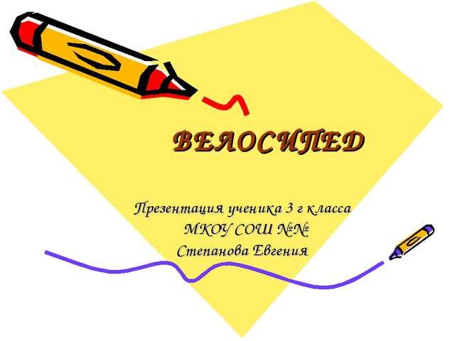 ВЕЛОСИПЕД Презентация ученика 3 г класса МКОУ СОШ № № Степанова Евгения