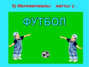 6) Математикалық жаттығу .