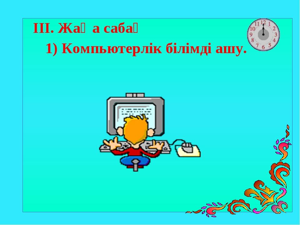 ІІІ. Жаңа сабақ 1) Компьютерлік білімді ашу.