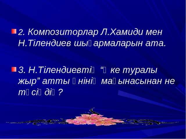 2. Композиторлар Л.Хамиди мен Н.Тілендиев шығармаларын ата. 3. Н.Тілендиевті...