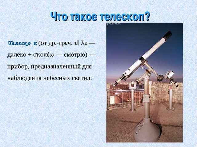 Что такое телескоп? Телеско́п (от др.-греч. τῆλε— далеко + σκοπέω— смотрю)...