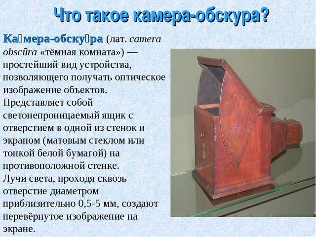 Что такое камера-обскура? Ка́мера-обску́ра (лат.camera obscūra «тёмная комна...