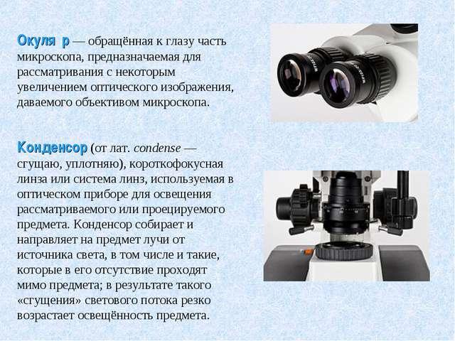 Окуля́р— обращённая к глазу часть микроскопа, предназначаемая для рассматрив...