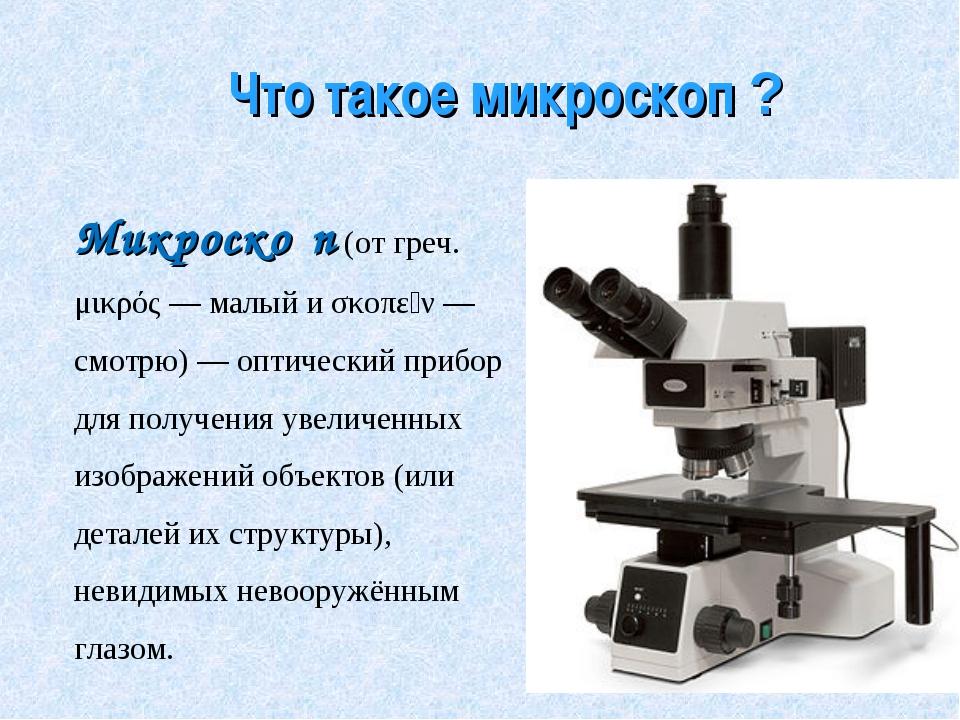 Что такое микроскоп ? Микроско́п(от греч. μικρός— малый и σκοπεῖν— смотрю)...