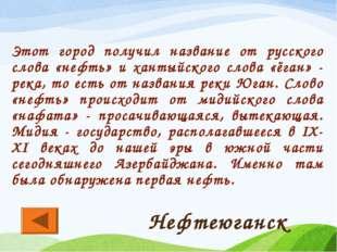 Этот город получил название от русского слова «нефть» и хантыйского слова «ёг