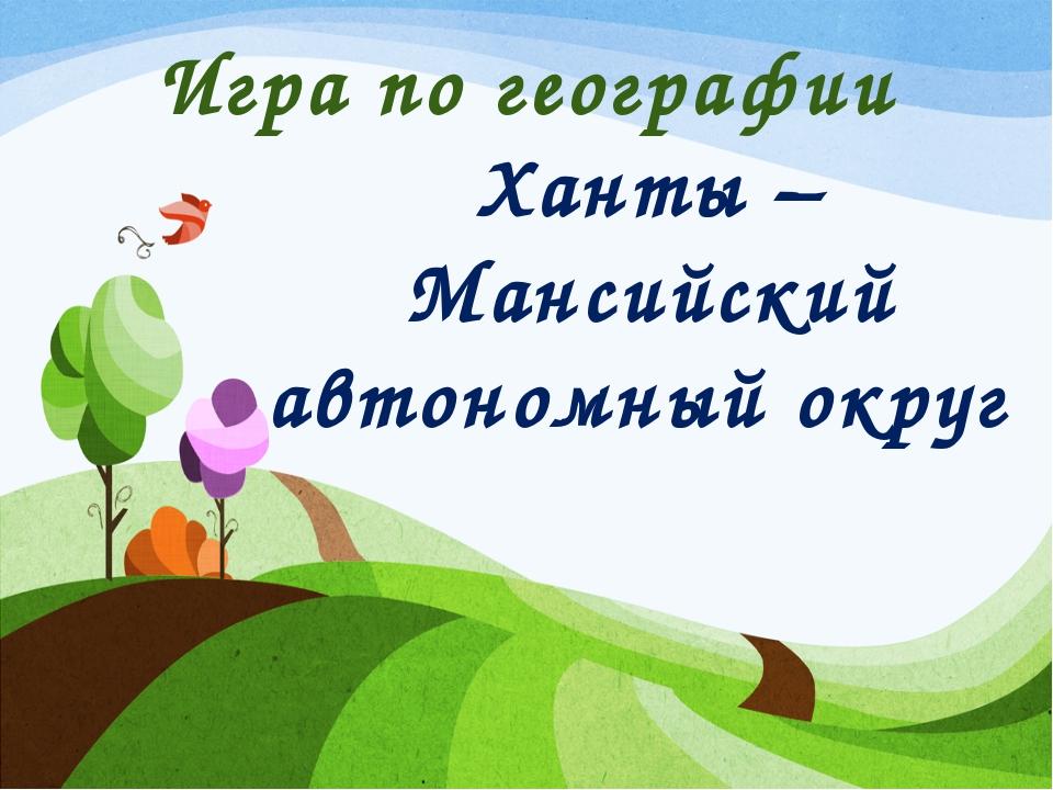 Игра по географии Ханты – Мансийский автономный округ